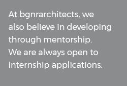 At BGNR Architects, we also believe in developing through mentorship. We are always open to internship applications.